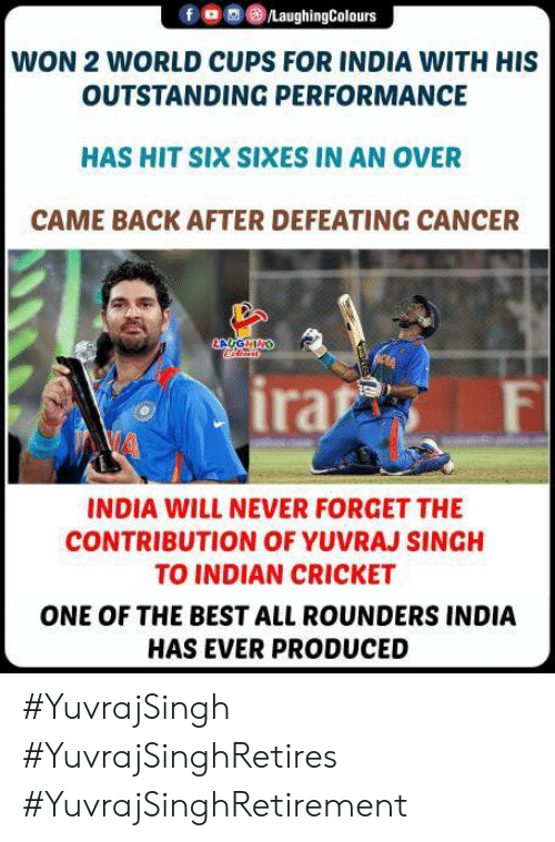 singh: /LaughingColours  WON 2 WORLD CUPS FOR INDIA WITH HIS  OUTSTANDING PERFORMANCE  HAS HIT SIX SIXES IN AN OVER  CAME BACK AFTER DEFEATING CANCER  AUGHING  ira  F  INDIA WILL NEVER FORGET THE  CONTRIBUTION OF YUVRAJ SINGH  TO INDIAN CRICKET  ONE OF THE BEST ALL ROUNDERS INDIA  HAS EVER PRODUCED #YuvrajSingh #YuvrajSinghRetires #YuvrajSinghRetirement
