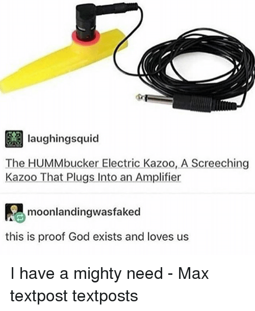 God, Memes, and Mighty: laughingsquid  The HUMMbucker Electric Kazoo, A Screeching  Kazoo That Plugs Into an Amplifier  moonlandingwasfaked  this is proof God exists and loves us I have a mighty need - Max textpost textposts