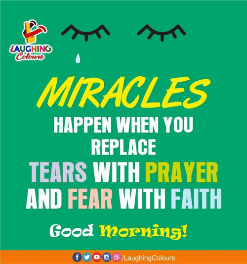 Miracles: LAUGHINO  MIRACLES  HAPPEN WHEN YOU  REPLACE  TEARS WITH PRAYER  AND FEAR WITH FAITH  Good morning!  f o/LaughingColours