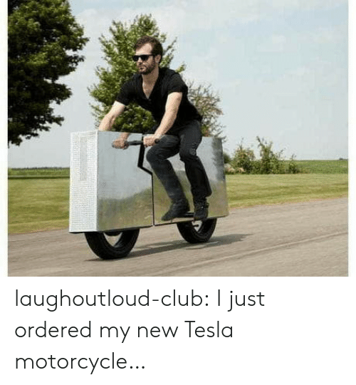 Club, Tumblr, and Blog: laughoutloud-club:  I just ordered my new Tesla motorcycle…