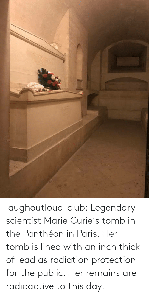 marie: laughoutloud-club:  Legendary scientist Marie Curie's tomb in the Panthéon in Paris. Her tomb is lined with an inch thick of lead as radiation protection for the public. Her remains are radioactive to this day.