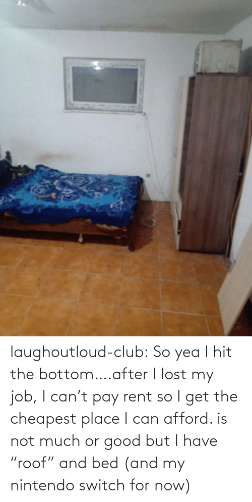 "i can: laughoutloud-club:  So yea I hit the bottom….after I lost my job, I can't pay rent so I get the cheapest place I can afford. is not much or good but I have ""roof"" and bed (and my nintendo switch for now)"