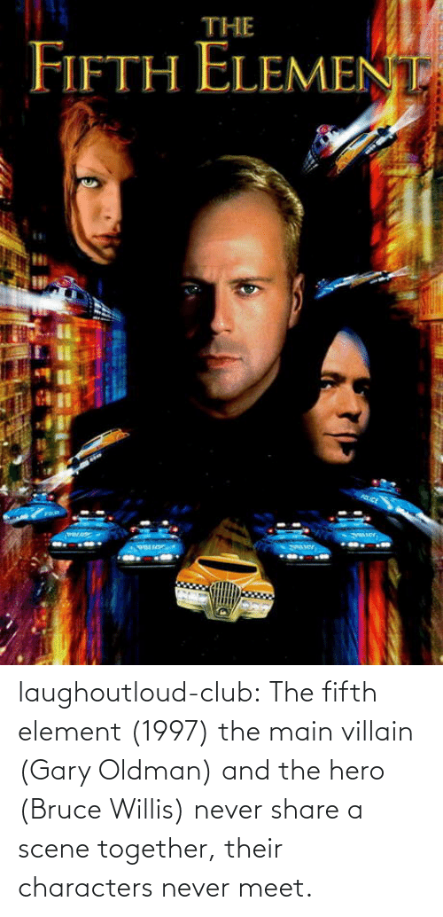 share: laughoutloud-club:  The fifth element (1997) the main villain (Gary Oldman) and the hero (Bruce Willis) never share a scene together, their characters never meet.