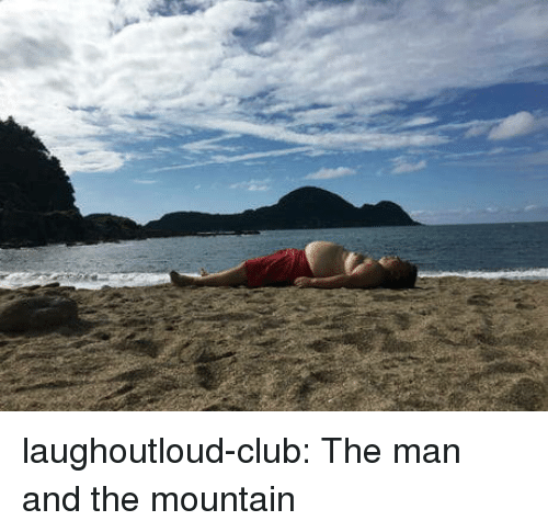 Club, Tumblr, and Blog: laughoutloud-club:  The man and the mountain