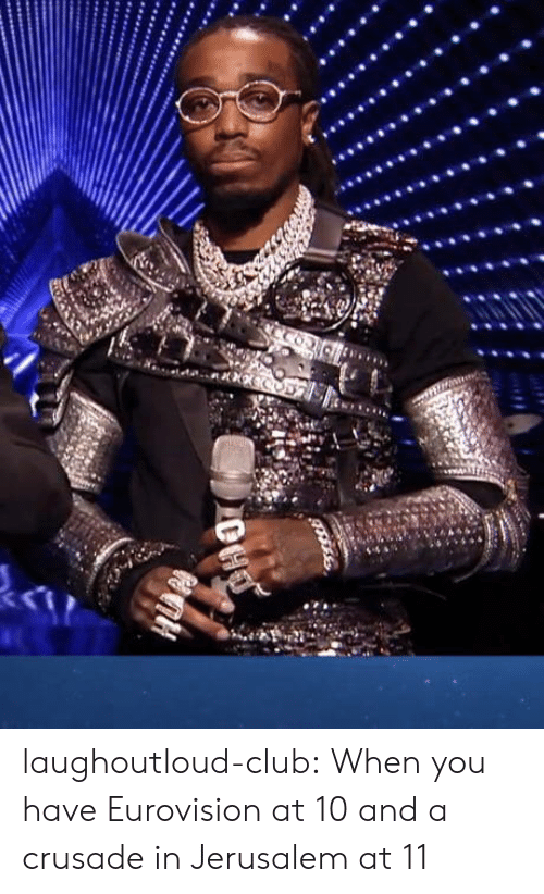 crusade: laughoutloud-club:  When you have Eurovision at 10 and a crusade in Jerusalem at 11