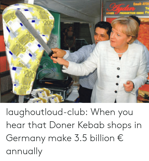 Annually: laughoutloud-club:  When you hear that Doner Kebab shops in Germany make 3.5 billion € annually