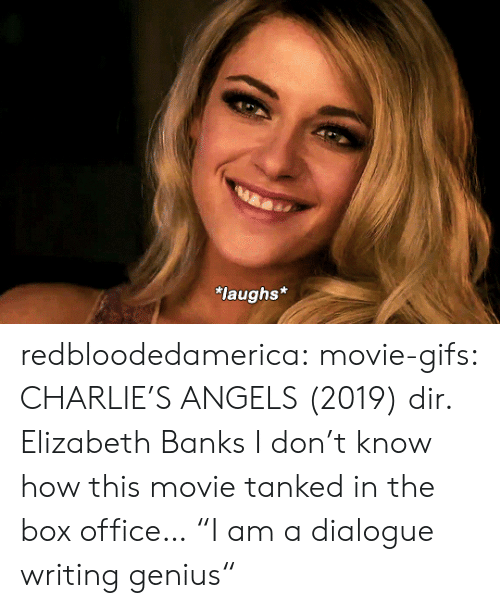 "Angels: laughs* redbloodedamerica:  movie-gifs: CHARLIE'S ANGELS (2019) dir. Elizabeth Banks I don't know how this movie tanked in the box office…  ""I am a dialogue writing genius"""