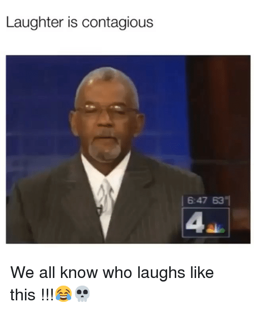 Contagious: Laughter is contagious  6:47 63  4 We all know who laughs like this !!!😂💀