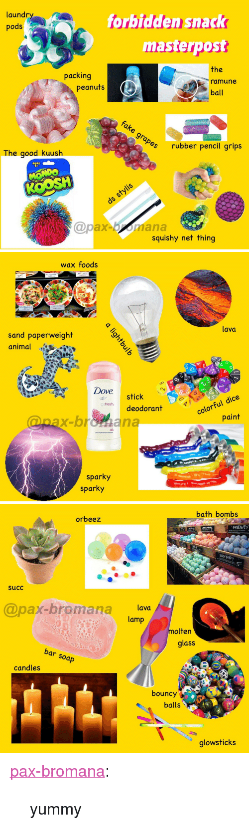 """Dove, Fresh, and Laundry: laundry  pods  forbidden snack  masterpost  the  ramune  ball  packing  peanuts  es  rubber pencil grips  The goodk  uushh  ACES  @pax-bmana  squishy net thing   wax foods  lava  sand paperweight  animal  Dove  8  5  stick  deodorant  colorful dice  paint  fresh.  @nax-broiana  sparky  sparky   bath bombs  orbeez  succ  @pax-bromana lava  lamp  molten  glass  bar soap  candles  bouncy  balls  glowsticks <p><a href=""""https://pax-bromana.tumblr.com/post/168980997414/yummy"""" class=""""tumblr_blog"""">pax-bromana</a>:</p><blockquote><p>yummy</p></blockquote>"""
