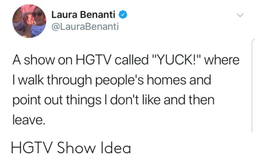 """yuck: Laura Benanti <  @LauraBenanti  SUPP  A show on HGTV called """"YUCK!"""" where  I walk through people's homes and  point out things I don't like and then  leave. HGTV Show Idea"""