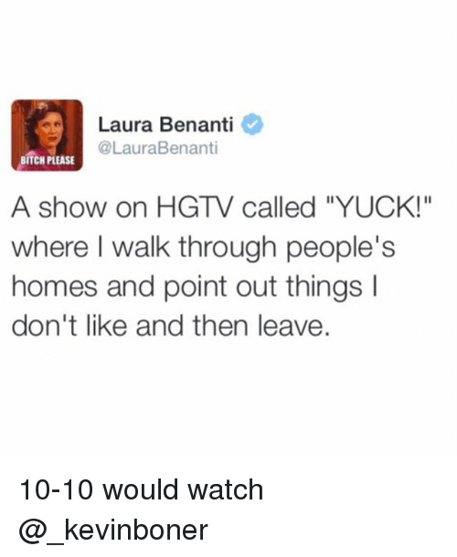 """yuck: Laura Benanti  @LauraBenanti  BITCH PLEASE  A show on HGTV called """"YUCK!""""  where I walk through people's  homes and point out things I  don't like and then leave. 10-10 would watch @_kevinboner"""