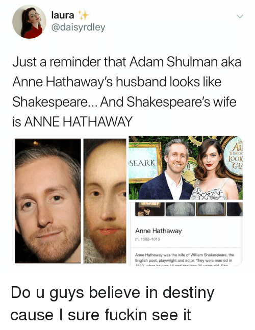 Poet: laura  @daisyrdley  Just a reminder that Adam Shulman aka  Anne Hathaway's husband looks like  Shakespeare... And Shakespeare's wifee  is ANNE HATHAWAY  Di  AL  TIROU  OOK  SEARK  GL  Anne Hathaway  m. 1582-1616  Anne Hathaway was the wife of William Shakespeare, the  English poet, playwright and actor. They were married in Do u guys believe in destiny cause I sure fuckin see it