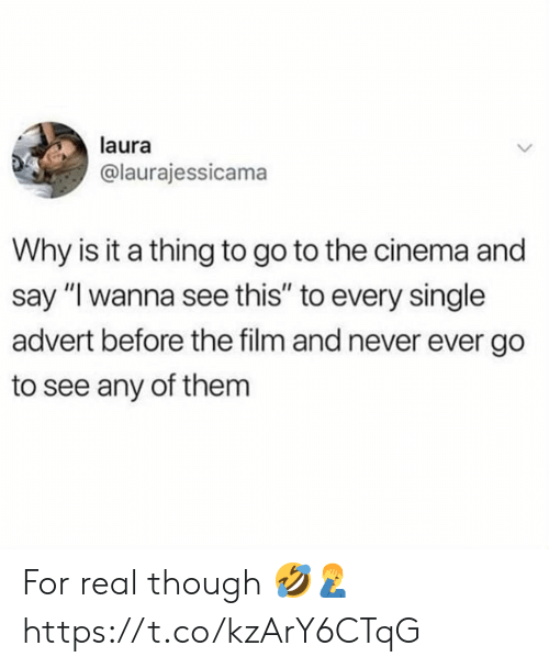 """Film, Never, and Single: laura  @laurajessicama  Why is it a thing to go to the cinema and  say """"I wanna see this"""" to every single  advert before the film and never ever go  to see any of them For real though 🤣🤦♂️ https://t.co/kzArY6CTqG"""