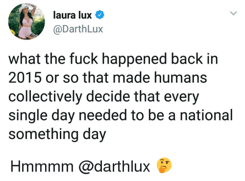 Memes, Fuck, and Single: laura lux  @DarthLux  what the fuck happened back in  2015 or so that made humans  collectively decide that every  single day needed to be a national  something day Hmmmm @darthlux 🤔