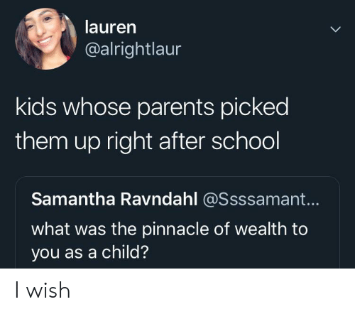 Parents, School, and Kids: lauren  @alrightlaur  kids whose parents picked  them up right after school  Samantha Ravndahl @Ssssamant...  what was the pinnacle of wealth to  you as a child? I wish