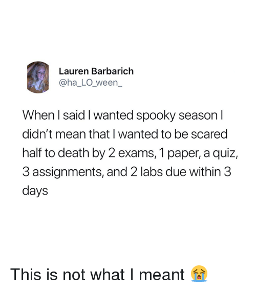 Labs: Lauren Barbarich  @ha_LO_ween_  When I said I wanted spooky season l  didn't mean that I wanted to be scared  half to death by 2 exams, 1 paper, a quiz,  3 assignments, and 2 labs due within 3  days This is not what I meant 😭