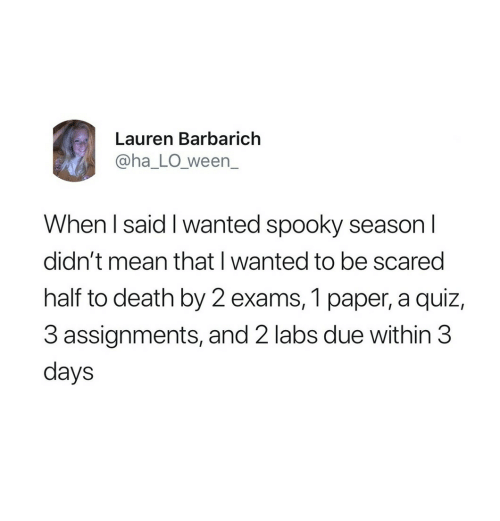 Labs: Lauren Barbarich  @ha_LO_ween_  When l said I wanted spooky season I  didn't mean that I wanted to be scared  half to death by 2 exams, 1 paper, a quiz,  3 assignments, and 2 labs due within 3  days