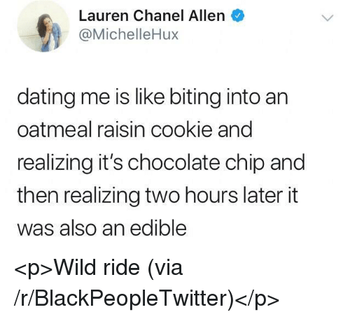 Two Hours Later: Lauren Chanel Allen  @MichelleHux  dating me is like biting into an  oatmeal raisin cookie and  realizing it's chocolate chip and  then realizing two hours later it  was also an edible <p>Wild ride (via /r/BlackPeopleTwitter)</p>