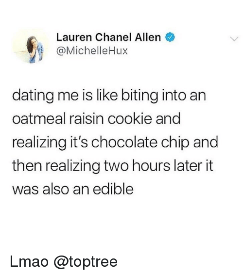 Two Hours Later: Lauren Chanel Allen  @MichelleHux  dating me is like biting into an  oatmeal raisin cookie and  realizing it's chocolate chip and  then realizing two hours later it  was also an edible Lmao @toptree