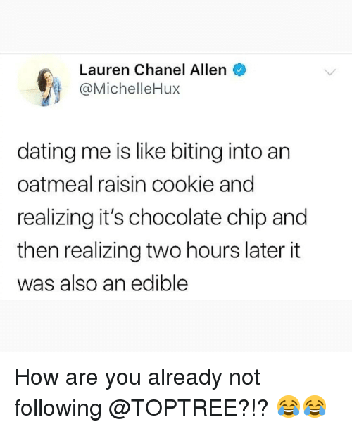 Two Hours Later: Lauren Chanel Allen  @MichelleHux  dating me is like biting into an  oatmeal raisin cookie and  realizing it's chocolate chip and  then realizing two hours later it  was also an edible How are you already not following @TOPTREE?!? 😂😂