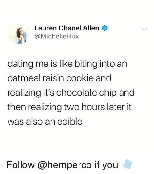 Two Hours Later: Lauren Chanel Allen  @MichelleHux  dating me is like biting into an  oatmeal raisin cookie and  realizing it's chocolate chip and  then realizing two hours later it  was also an edible Follow @hemperco if you 💨