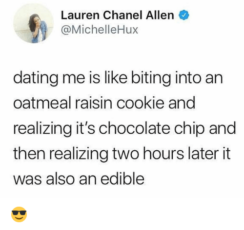 Two Hours Later: Lauren Chanel Allen  @MichelleHux  dating me is like biting into an  oatmeal raisin cookie and  realizing it's chocolate chip and  then realizing two hours later it  was also an edible 😎