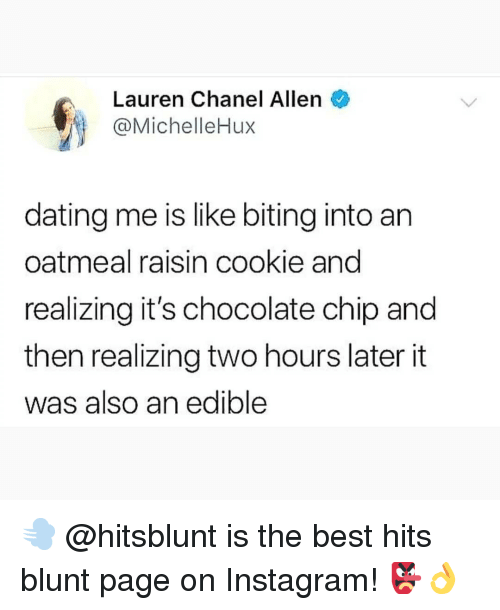 Chanel: Lauren Chanel Allen  @MichelleHux  dating me is like biting into an  oatmeal raisin cookie and  realizing it's chocolate chip and  then realizing two hours later it  was also an edible 💨 @hitsblunt is the best hits blunt page on Instagram! 👺👌