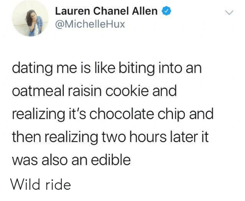 Two Hours Later: Lauren Chanel Allen  @MichelleHux  dating me is like biting into an  oatmeal raisin cookie and  realizing it's chocolate chip and  then realizing two hours later it  was also an edible Wild ride