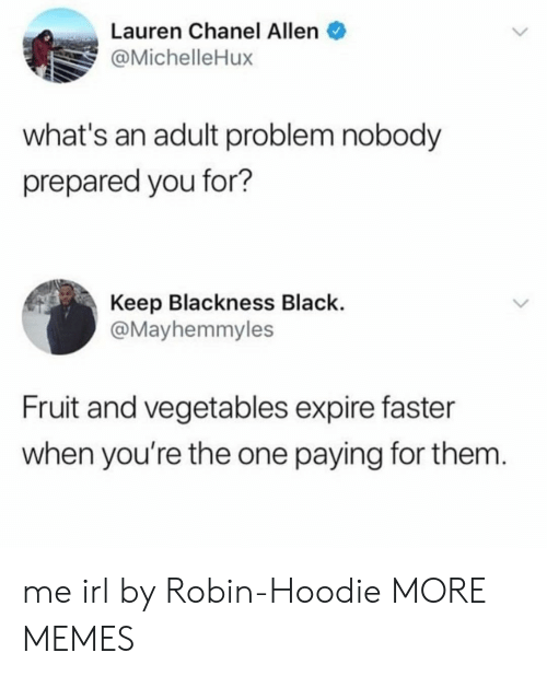 Blackness: Lauren Chanel Allen  @MichelleHux  what's an adult problem nobody  prepared you for?  Keep Blackness Black.  @Mayhemmyles  Fruit and vegetables expire faster  when you're the one paying for them me irl by Robin-Hoodie MORE MEMES