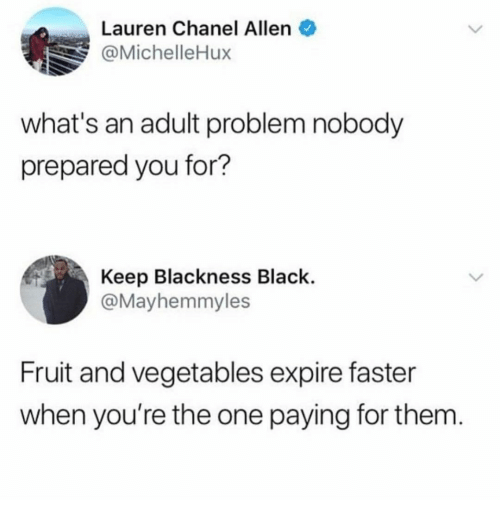 vegetables: Lauren Chanel Allen  @MichelleHux  what's an adult problem nobody  prepared you for?  Keep Blackness Black.  @Mayhemmyles  Fruit and vegetables expire faster  when you're the one paying for them
