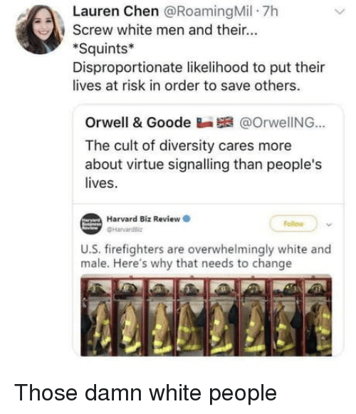 At Risk: Lauren Chen @RoamingMil 7h  , screw white men and their  Squints*  Disproportionate likelihood to put thei  lives at risk in order to save others.  Orwell & Goode Ba @OrwelING..  The cult of diversity cares more  about virt  lives.  tue signalling than people's  Harvard Biz Review  ollow  U.S. firefighters are overwhelmingly white and  male. Here's why that needs to change Those damn white people