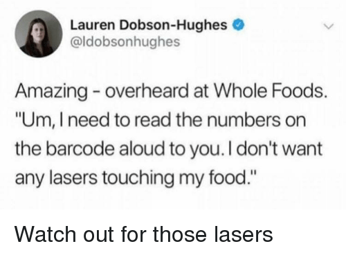 "Food, Watch Out, and Whole Foods: Lauren Dobson-Hughes e  @ldobsonhughes  Amazing overheard at Whole Foods.  ""Um, I need to read the numbers on  the barcode aloud to you.I don't want  any lasers touching my food."" Watch out for those lasers"