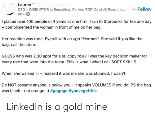 """volumes: Lauren  + Follow  CEO + DISRUPTOR in Recruiting; Ranked TOP 1% of All Recruiter...  9h • O  I placed over 100 people in 4 years at one firm. I ran to Starbucks for tea one day  + complimented the woman in front of me on her bag.  Her reaction was rude. Eyeroll with an ugh """"Hermes"""". She said if you like the  bag, call the store.  GUESS who was 2.30 appt for a sr. copy role? I was the key decision maker for  every role that went into the team. This is what I what I call SOFT SKILLS.  When she walked in + realized it was me she was stunned. I wasn't.  Do NOT assume anyone is below you - It speaks VOLUMES if you do. PS the bag  was black - not orange. :) LinkedIn is a gold mine"""