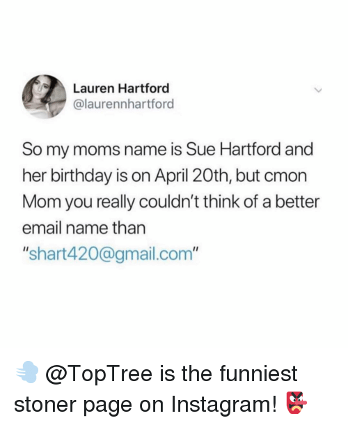 """April 20th: Lauren Hartford  @laurennhartford  So my moms name is Sue Hartford and  her birthday is on April 20th, but cmon  Mom you really couldn't think of a better  email name than  """"shart420@gmail.com"""" 💨 @TopTree is the funniest stoner page on Instagram! 👺"""