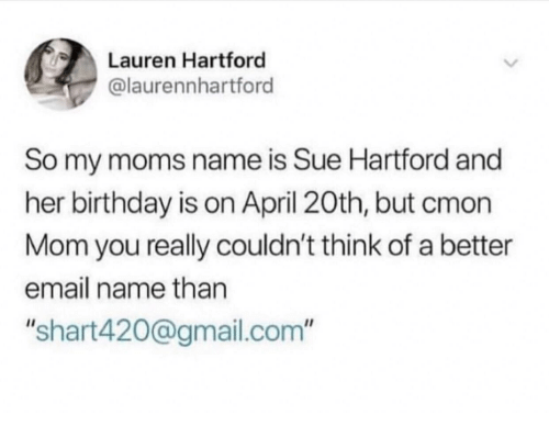 """April 20th: Lauren Hartford  @laurennhartford  So my moms name is Sue Hartford and  her birthday is on April 20th, but cmon  Mom you really couldn't think of a better  email name than  """"shart420@gmail.com"""""""