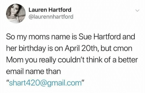 "Gmail: Lauren Hartford  @laurennhartford  So my moms name is Sue Hartford and  her birthday is on April 20th, but cmon  Mom you really couldn't think of a better  email name than  ""shart420@gmail.com"""