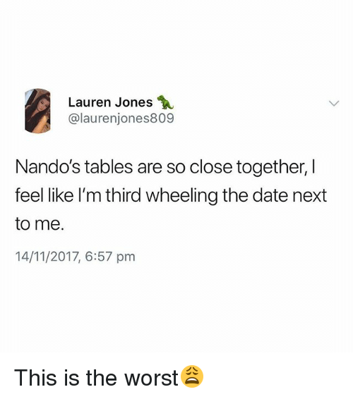 Wheeling: Lauren Jones  @laurenjones809  Nando's tables are so close together, I  feel like I'm third wheeling the date next  to me.  14/11/2017, 6:57 pm This is the worst😩