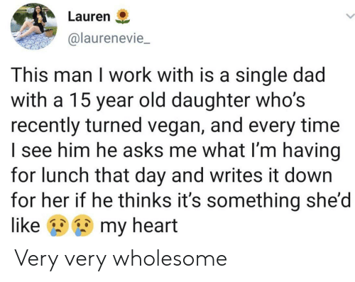 Dad, Vegan, and Work: Lauren  @laurenevie_  This man I work with is a single dad  with a 15 year old daughter who's  recently turned vegan, and every time  I see him he asks me what I'm having  for lunch that day and writes it down  for her if he thinks it's something she'd  my heart  like Very very wholesome