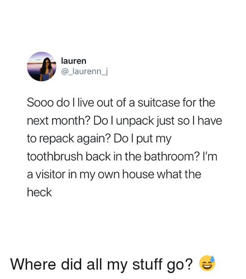 Toothbrush: lauren  @_laurenn_j  Sooo do l live out of a suitcase for the  next month? Do l unpack just so I have  to repack again? Dol put my  toothbrush back in the bathroom? I'm  a visitor in my own house what the  heck Where did all my stuff go? 😅