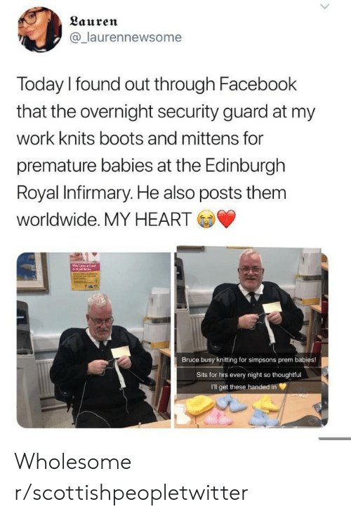 Facebook, The Simpsons, and Work: Lauren  @laurennewsome  Today I found out through Facebook  that the overnight security guard at my  work knits boots and mittens for  premature babies at the Edinburgh  Royal Infirmary. He also posts them  worldwide. MY HEART  Bruce busy knitting for simpsons prem babies!  Sits for hrs every night so thoughtful  I'll get these handed in Wholesome r/scottishpeopletwitter
