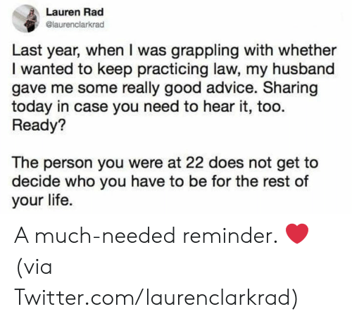 Much Needed: Lauren Rad  @laurenclarkrad  Last year, when I was grappling with whether  I wanted to keep practicing law, my husband  gave me some really good advice. Sharing  today in case you need to hear it, too  Ready?  The person you were at 22 does not get to  decide who you have to be for the rest of  your life. A much-needed reminder. ❤️  (via Twitter.com/laurenclarkrad)