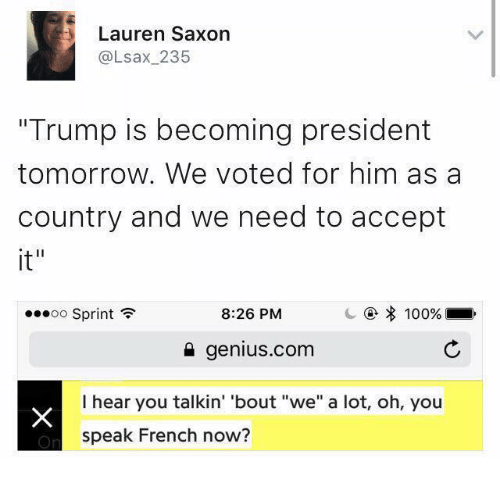 """Saxon: Lauren Saxon  al sax 235  Trump is becoming president  tomorrow. We voted for him as a  country and we need to accept  it""""  100%  8:26 PM  oo Sprint  genius com  I hear you talkin' 'bout """"we"""" a lot, oh, you  speak French now?"""