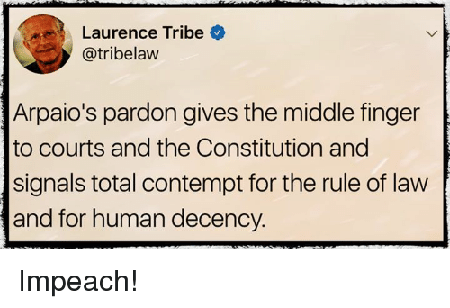 Contemption: Laurence Tribe  @tribelaw  Arpaio's pardon gives the middle finger  to courts and the Constitution and  signals total contempt for the rule of law  and for human decency. Impeach!