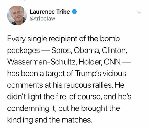 cnn.com, Fire, and Obama: Laurence Tribe  @tribelaw  Every single recipient of the bomb  packages-Soros, Obama, Clinton,  Wasserman-Schultz, Holder, CNN  has been a target of Trump's vicious  comments at his raucous rallies. He  didn't light the fire, of course, and he's  condemning it, but he brought the  kindling and the matches.
