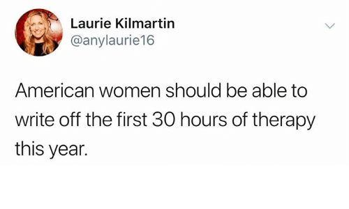 Laurie: Laurie Kilmartin  @anylaurie16  American women should be able to  write off the first 30 hours of therapy  this year.