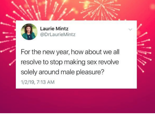 Laurie: Laurie Mintz  @DrLaurieMintz  For the new year, how about we all  resolve to stop making sex revolve  solely around male pleasure?  1/2/19, 7:13 AM