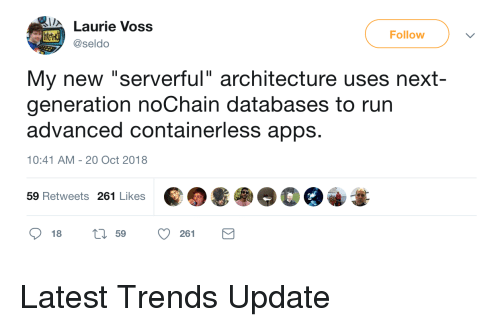 "Laurie: Laurie Voss  Follow  @seldo  My new ""serverful"" architecture uses next-  generation noChain databases to rurn  advanced containerless apps.  10:41 AM-20 Oct 2018  59 Retweets 261 Likes  18  59  261 Latest Trends Update"