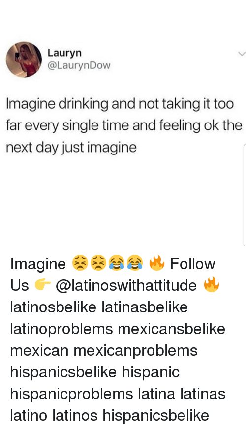 Drinking, Latinos, and Memes: Lauryn  @LaurynDow  Imagine drinking and not taking it too  far every single time and feeling ok the  next day just imagine Imagine 😣😣😂😂 🔥 Follow Us 👉 @latinoswithattitude 🔥 latinosbelike latinasbelike latinoproblems mexicansbelike mexican mexicanproblems hispanicsbelike hispanic hispanicproblems latina latinas latino latinos hispanicsbelike