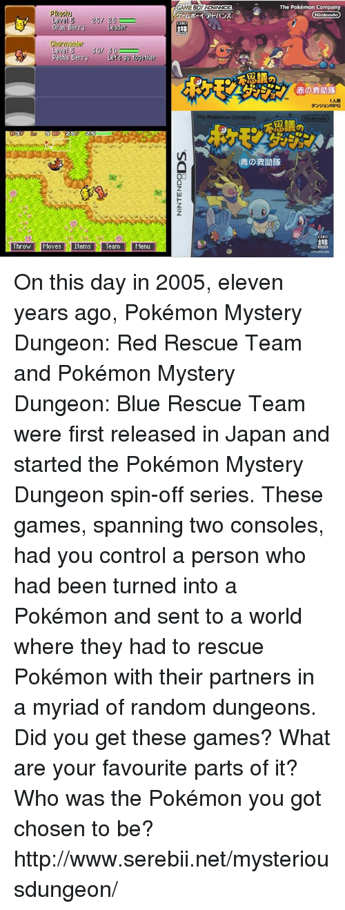 pokemon mystery dungeon: Laval 3  Oran Berry  Laager  rnarmandar  Laval S  30/ 30  Pecha Berry Lat go together  Throwl Moves Items Team Menu  GAMEBOY ADVANCE  CERO  The Pokémon Company  Nintendo  Nintendo  CIRO On this day in 2005, eleven years ago, Pokémon Mystery Dungeon: Red Rescue Team and Pokémon Mystery Dungeon: Blue Rescue Team were first released in Japan and started the Pokémon Mystery Dungeon spin-off series. These games, spanning two consoles, had you control a person who had been turned into a Pokémon and sent to a world where they had to rescue Pokémon with their partners in a myriad of random dungeons. Did you get these games? What are your favourite parts of it? Who was the Pokémon you got chosen to be? http://www.serebii.net/mysteriousdungeon/