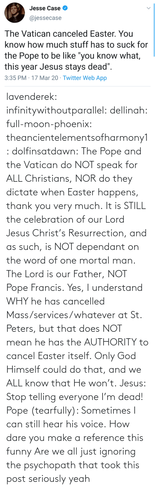 Nor: lavenderek: infinitywithoutparallel:  dellinah:  full-moon-phoenix:   theancientelementsofharmony1:  dolfinsatdawn:    The Pope and the Vatican do NOT speak for ALL Christians, NOR do they dictate when Easter happens, thank you very much. It is STILL the celebration of our Lord Jesus Christ's Resurrection, and as such, is NOT dependant on the word of one mortal man. The Lord is our Father, NOT Pope Francis. Yes, I understand WHY he has cancelled Mass/services/whatever at St. Peters, but that does NOT mean he has the AUTHORITY to cancel Easter itself. Only God Himself could do that, and we ALL know that He won't.    Jesus: Stop telling everyone I'm dead! Pope (tearfully): Sometimes I can still hear his voice.    How dare you make a reference this funny    Are we all just ignoring the psychopath that took this post seriously     yeah